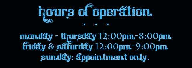Our hours of operation are:Monday-Thursday,12:00pm - 8:00pm, Friday&Saturday,12:00pm-9:00pm, Sunday,Appointment only.